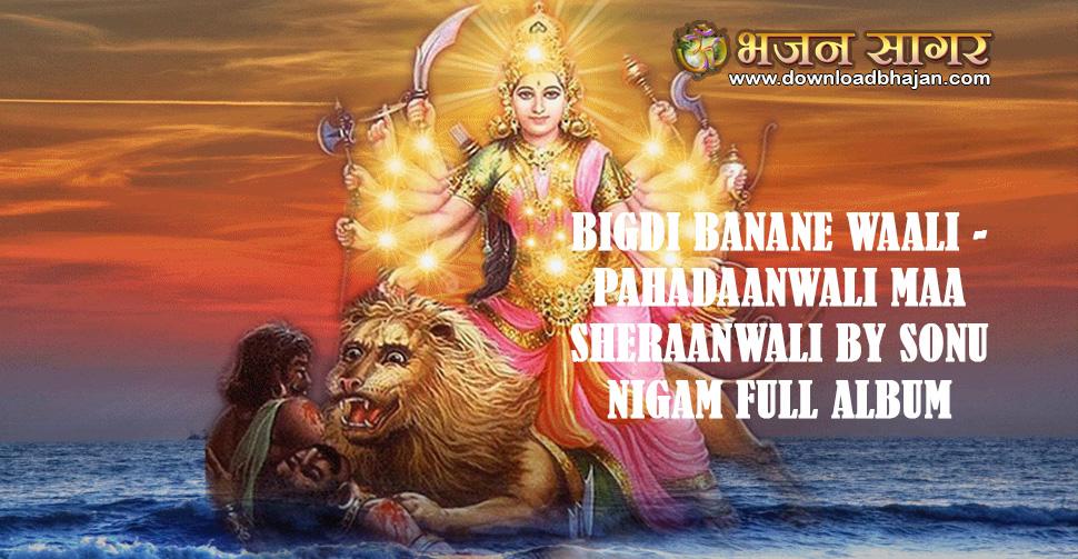 Bigdi Banane Waali - Pahadaanwali Maa Sheraanwali by Sonu Nigam Full album